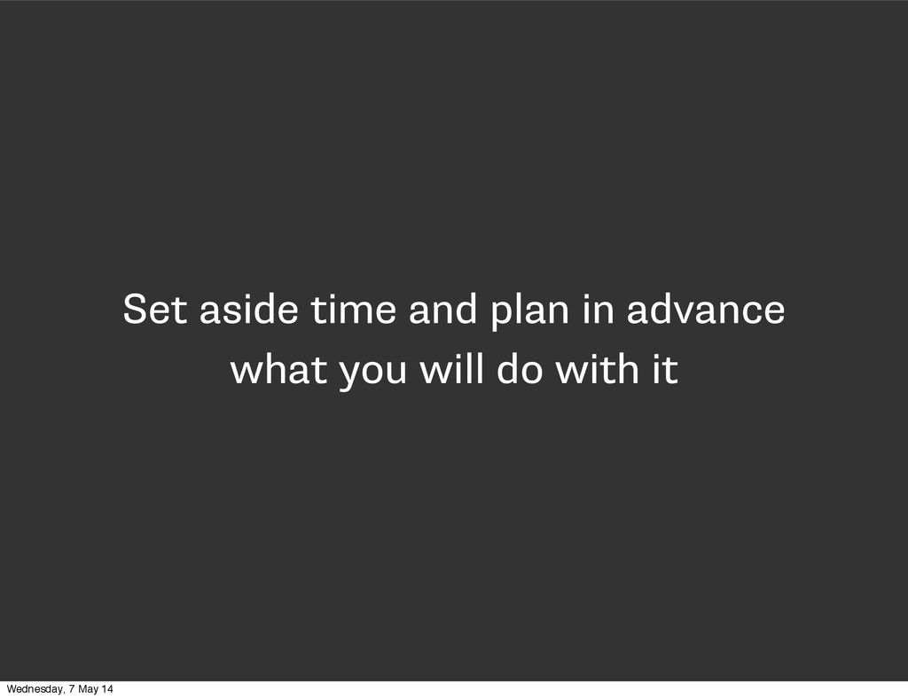 Set aside time and plan in advance what you wil...
