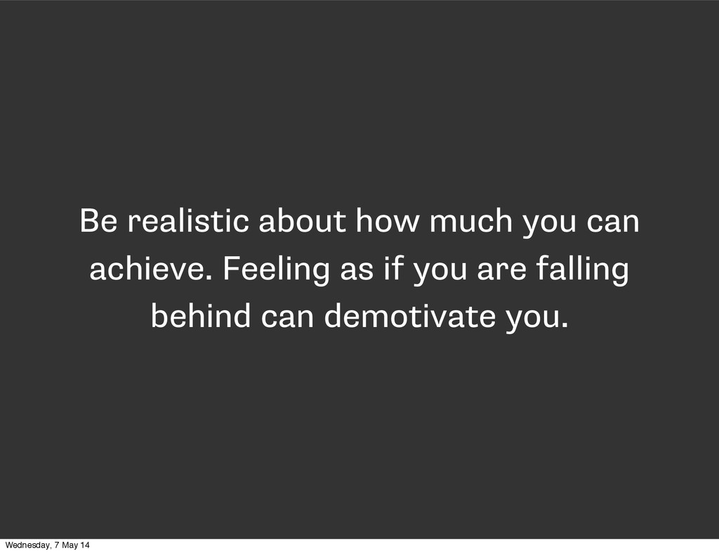 Be realistic about how much you can achieve. Fe...