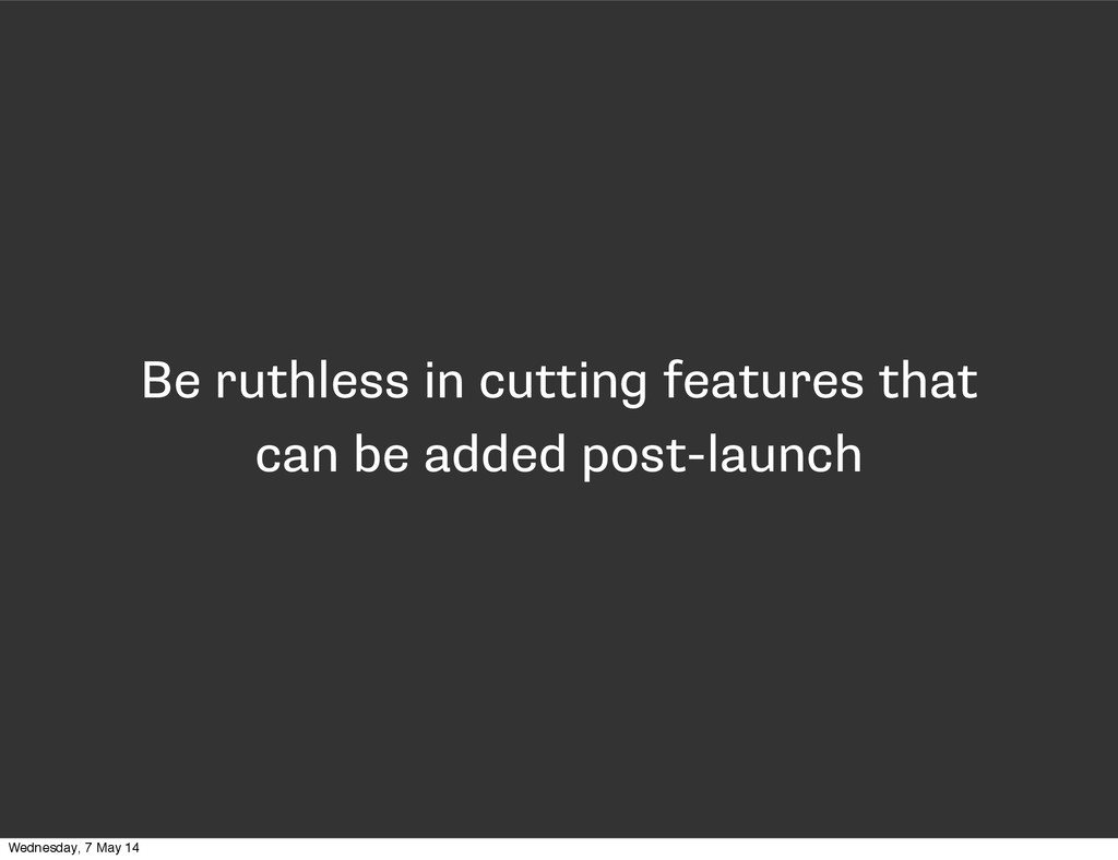Be ruthless in cutting features that can be add...