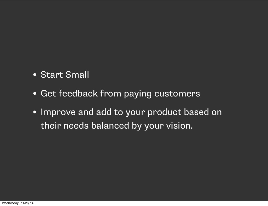 • Start Small • Get feedback from paying custom...