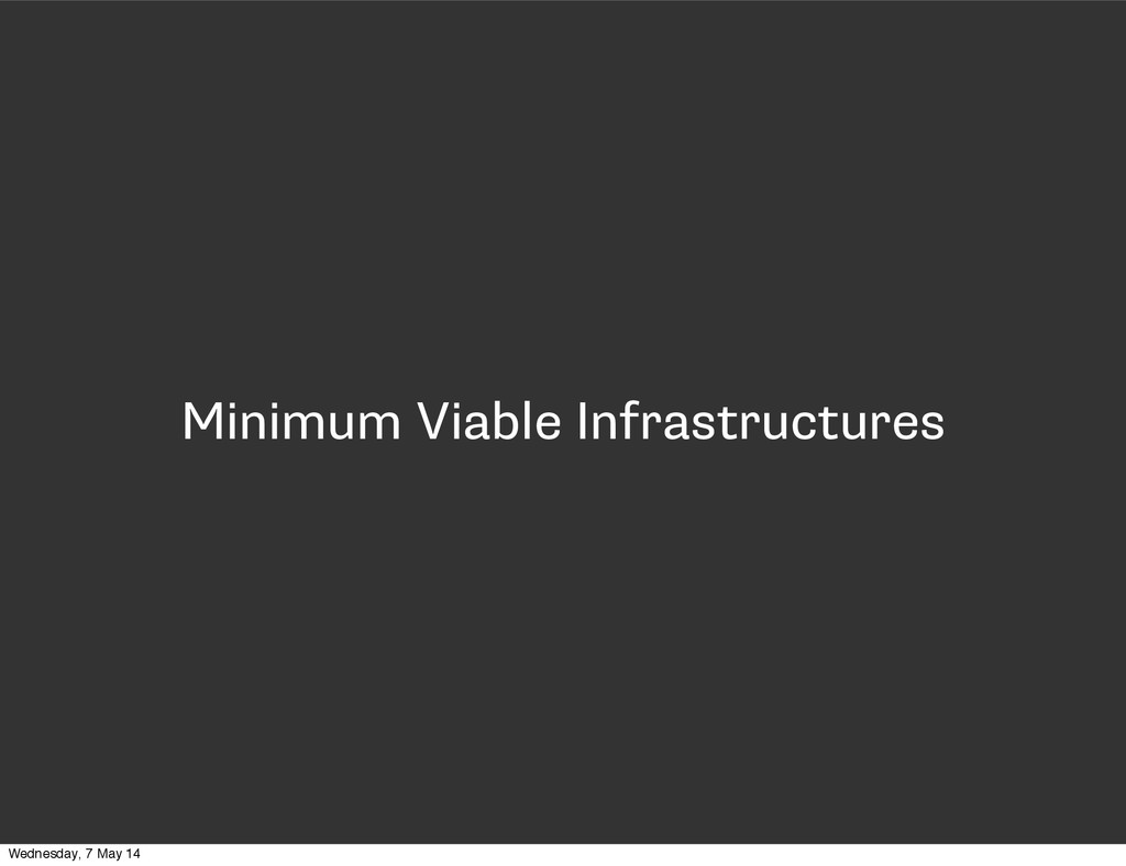 Minimum Viable Infrastructures Wednesday, 7 May...