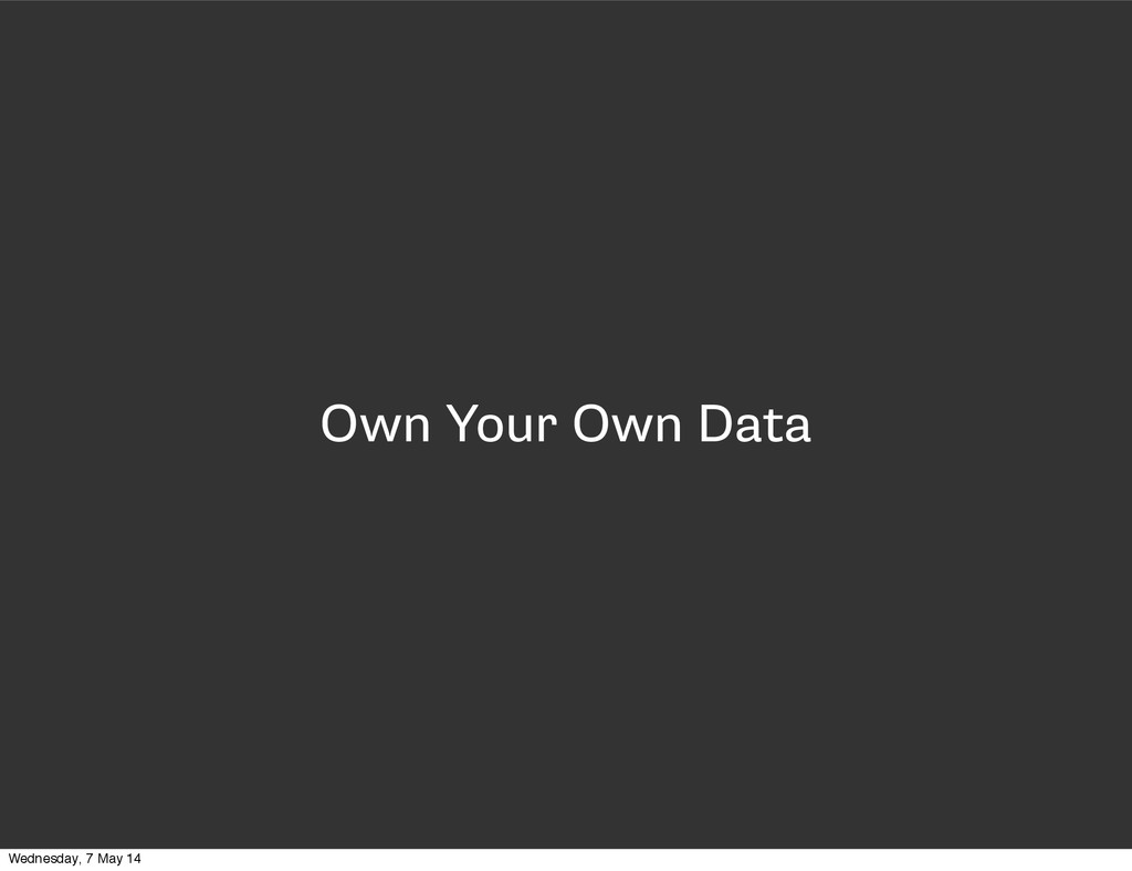 Own Your Own Data Wednesday, 7 May 14