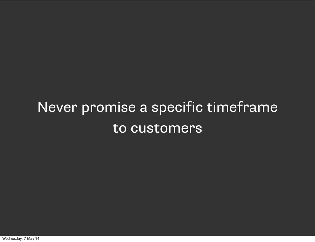 Never promise a specific timeframe to customers...