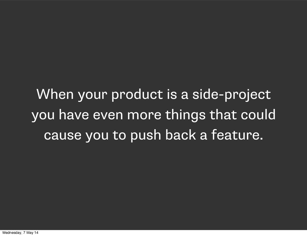 When your product is a side-project you have ev...