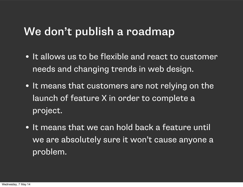 We don't publish a roadmap • It allows us to be...