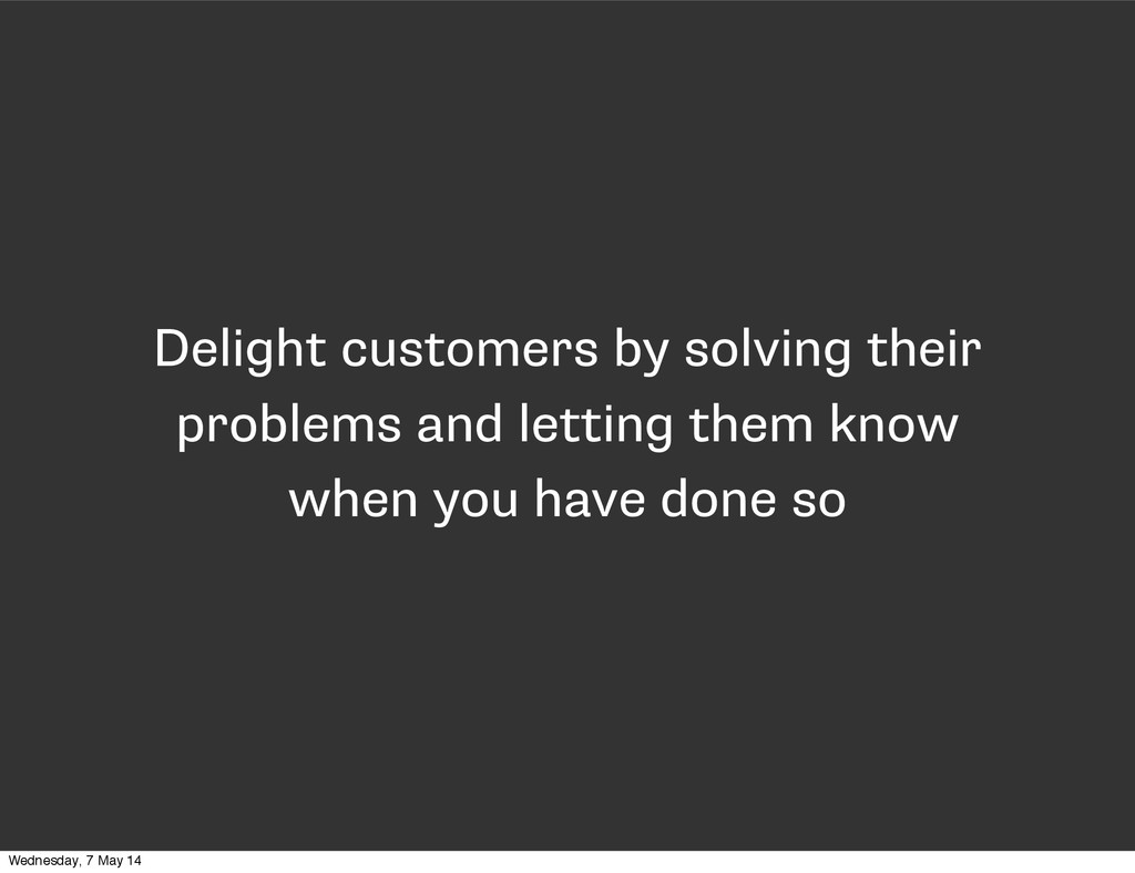 Delight customers by solving their problems and...