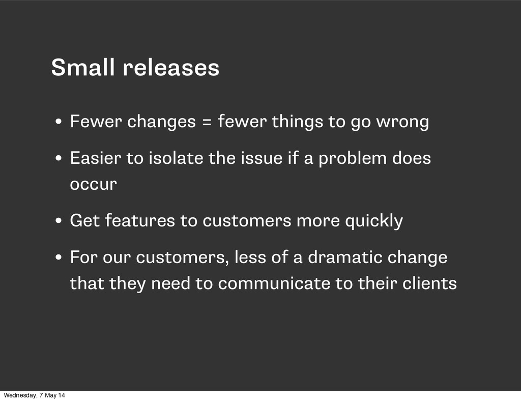 Small releases • Fewer changes = fewer things t...