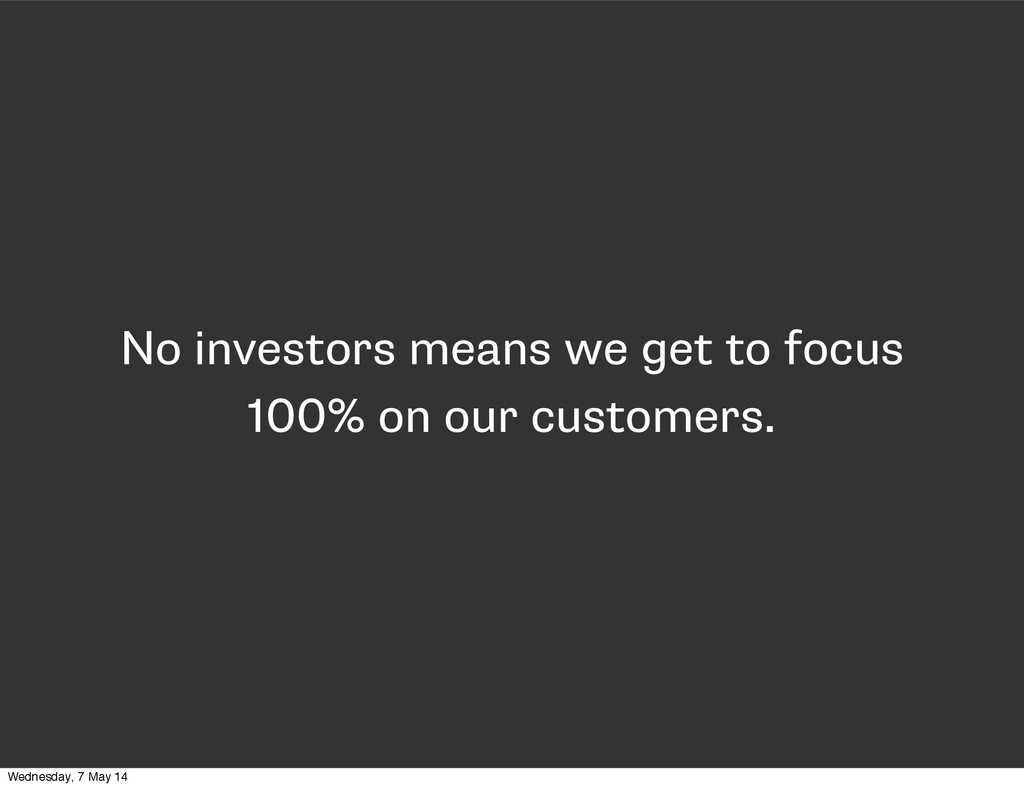 No investors means we get to focus 100% on our ...
