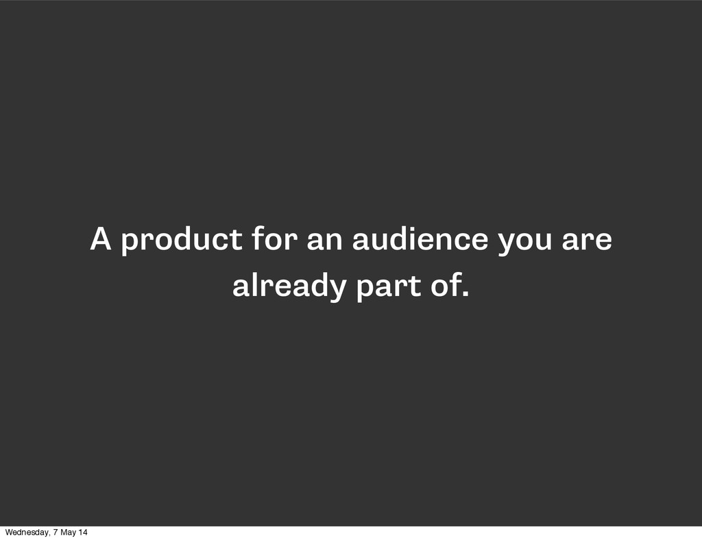 A product for an audience you are already part ...