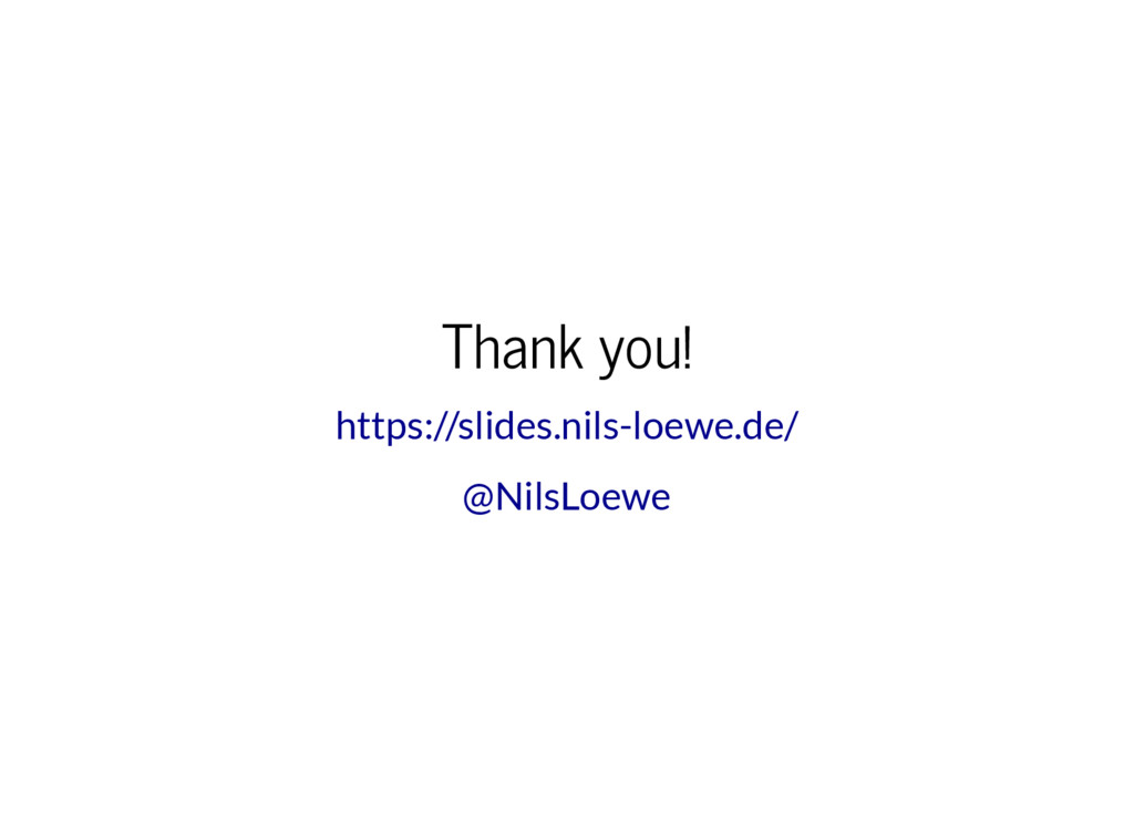 Thank you! https://slides.nils-loewe.de/ @NilsL...