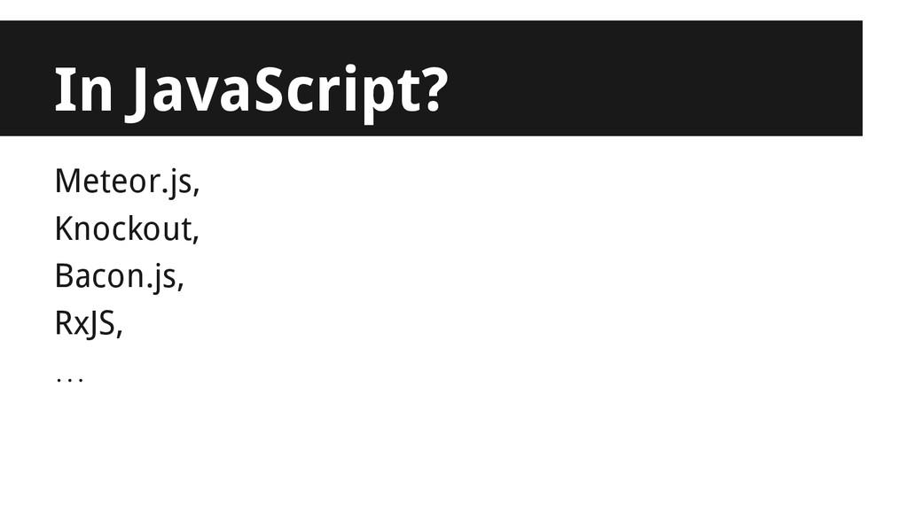 Meteor.js, Knockout, Bacon.js, RxJS, … In JavaS...