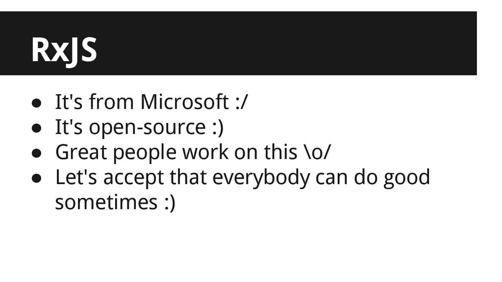 RxJS ● It's from Microsoft :/ ● It's open-sourc...