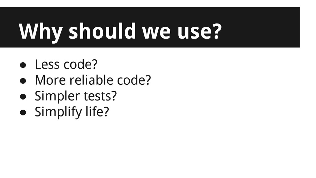 Why should we use? ● Less code? ● More reliable...