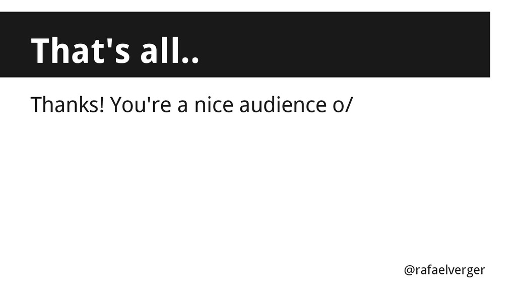 That's all.. Thanks! You're a nice audience o/ ...