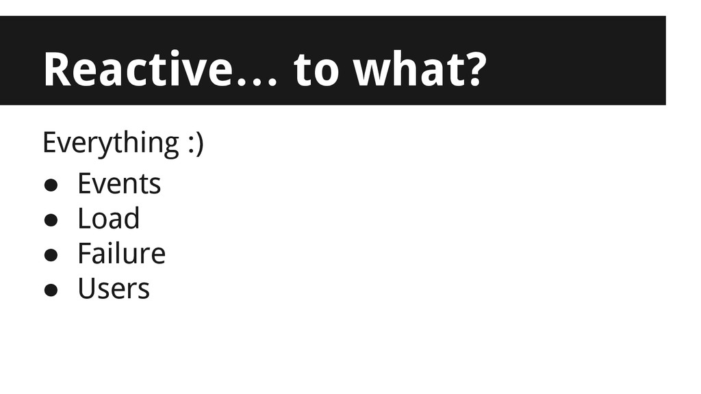 Reactive… to what? Everything :) ● Events ● Loa...