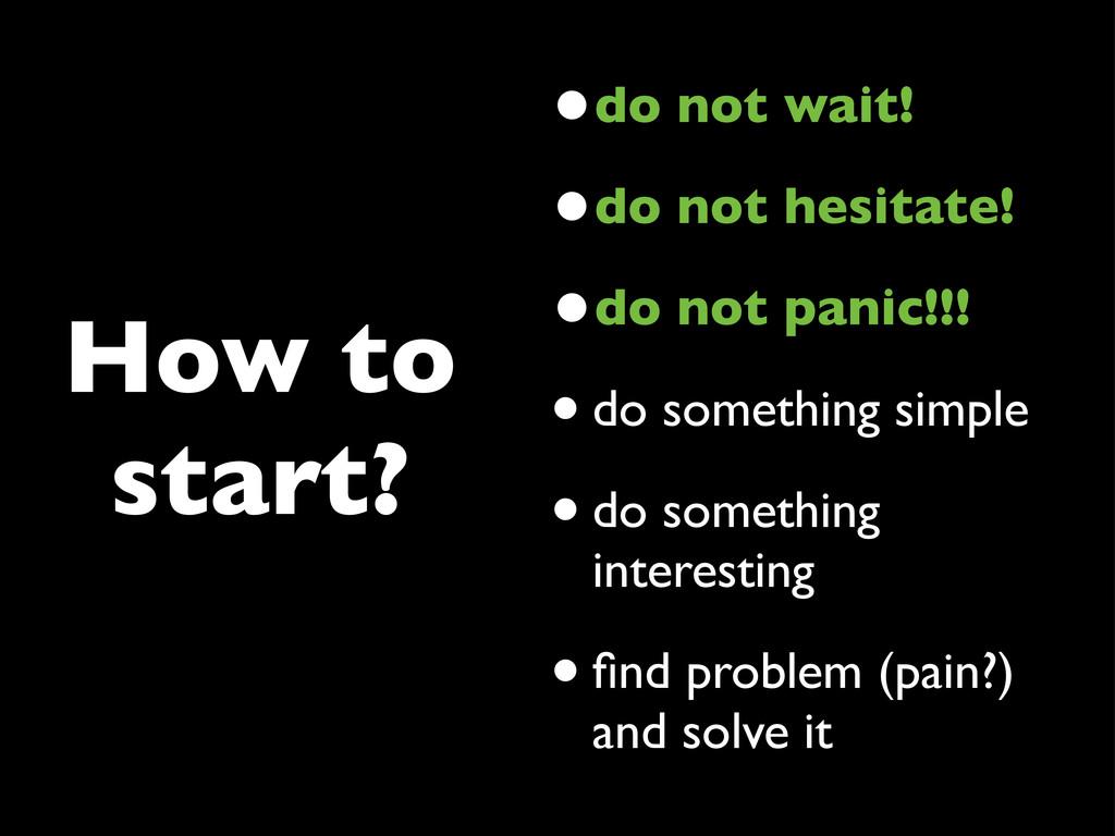 How to start? •do not wait! •do not hesitate! •...