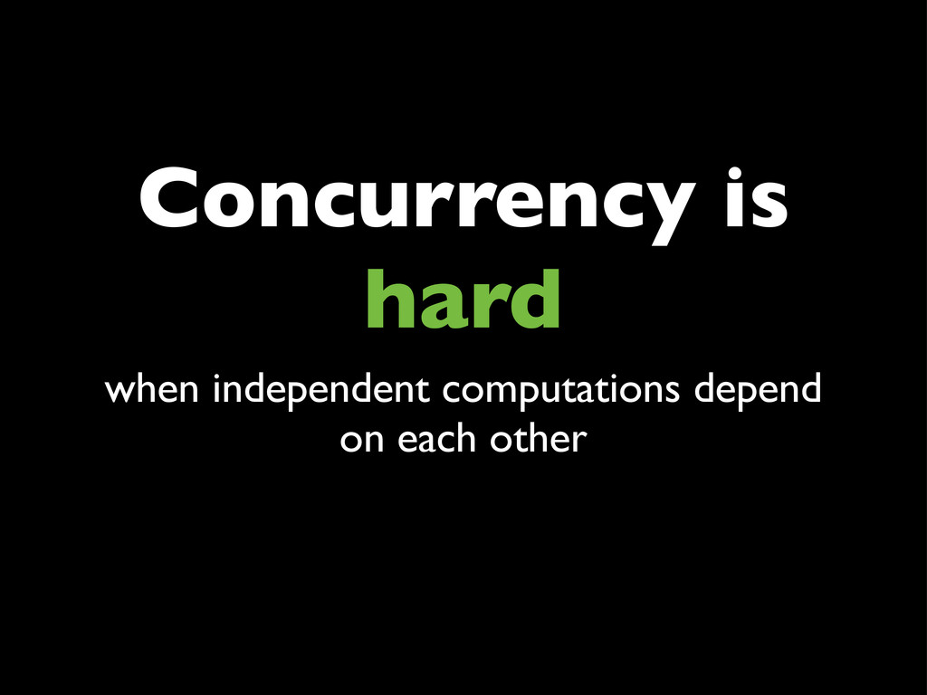 Concurrency is hard when independent computatio...