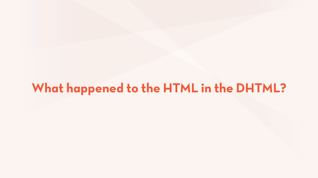 What happened to the HTML in the DHTML?