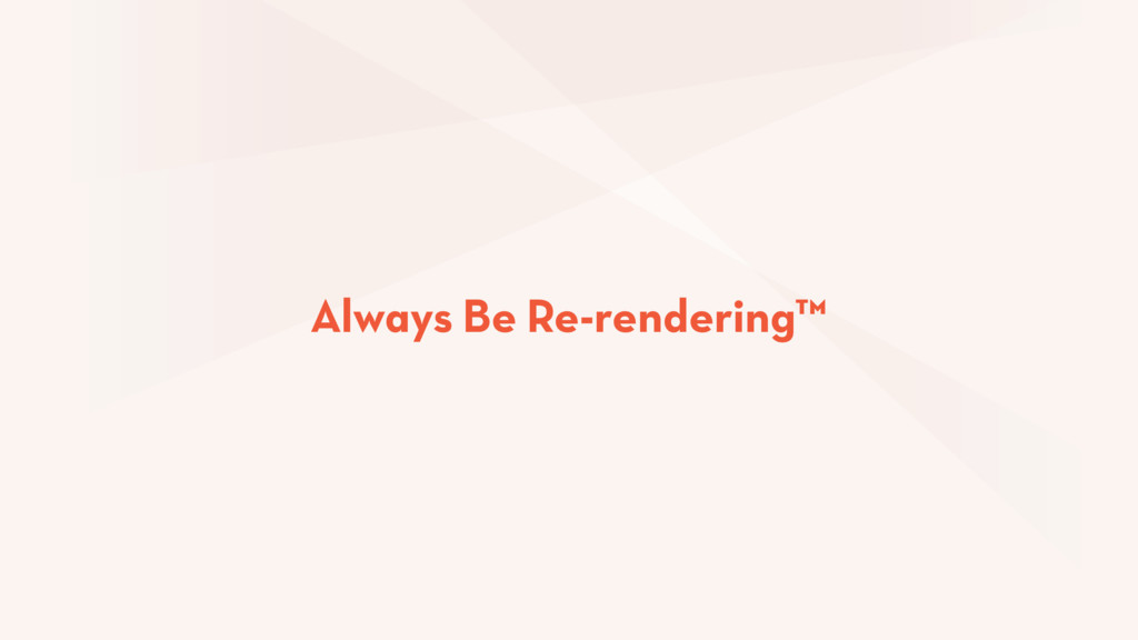 Always Be Re-rendering™