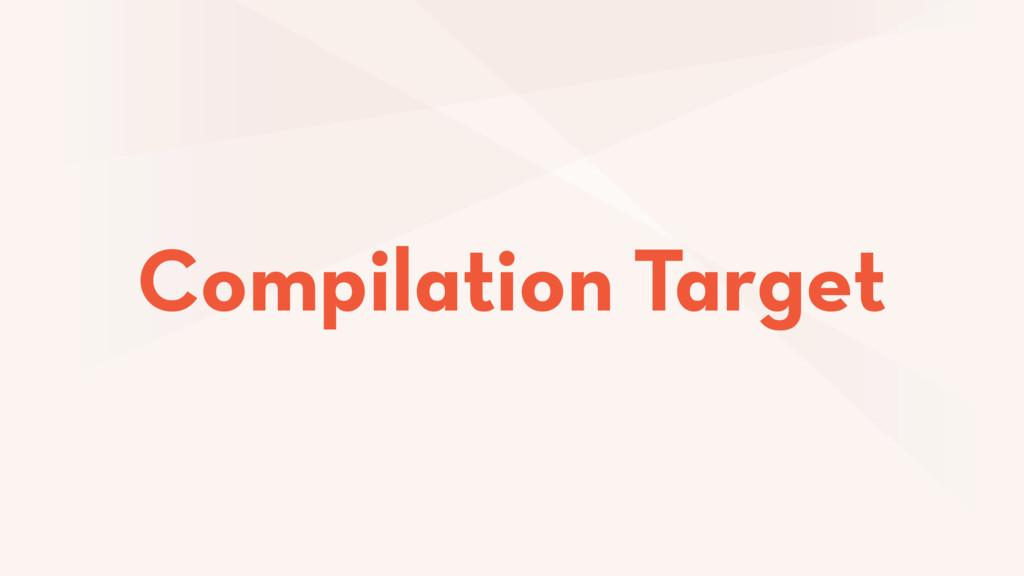Compilation Target