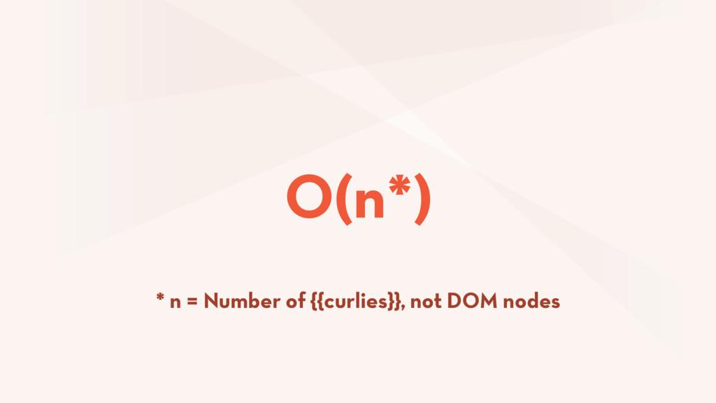O(n*) * n = Number of {{curlies}}, not DOM nodes