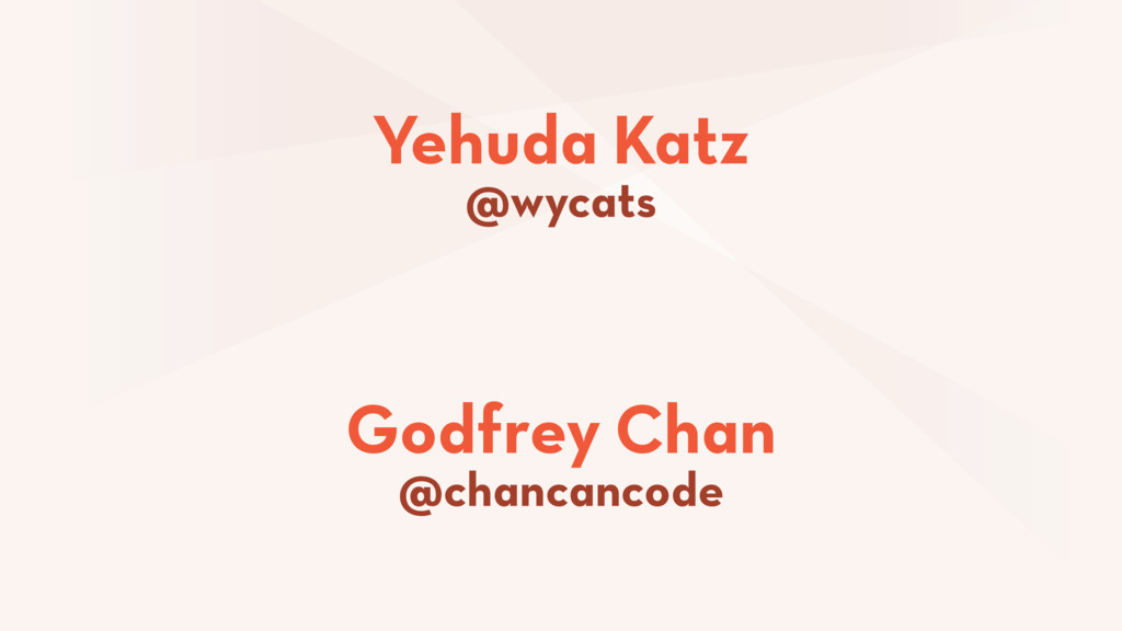 Godfrey Chan @chancancode Yehuda Katz @wycats
