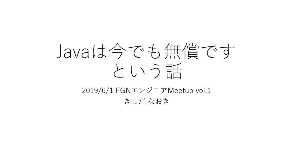 Javaは今でも無償です という話 2019/6/1 FGNエンジニアMeetup vol.1...