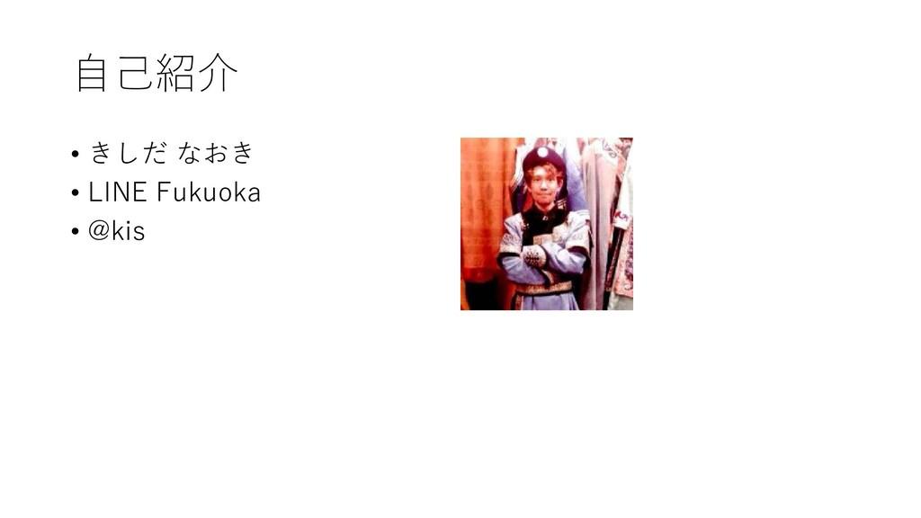 自己紹介 • きしだ なおき • LINE Fukuoka • @kis