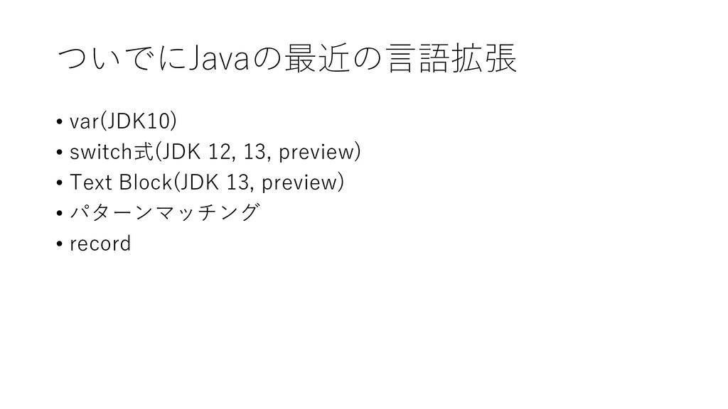 ついでにJavaの最近の言語拡張 • var(JDK10) • switch式(JDK 12,...
