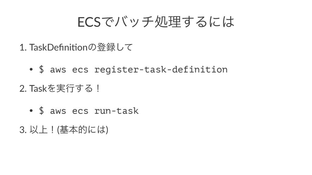 ECSͰόονॲཧ͢Δʹ 1. TaskDefini,onͷొͯ͠ • $ aws ecs ...