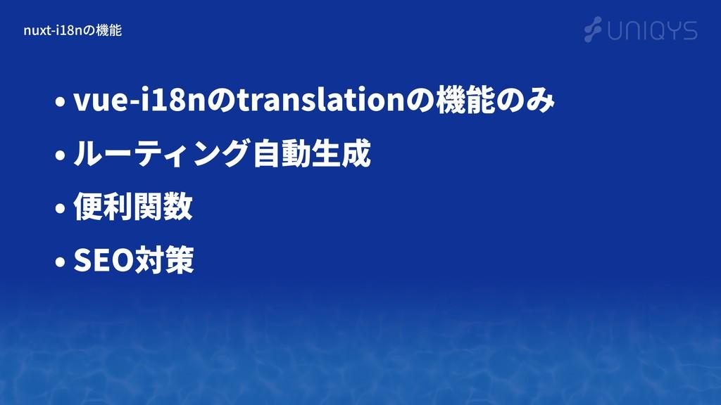 nuxt-i18nの機能 • vue-i18nのtranslationの機能のみ • ルーティ...