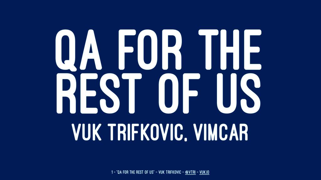 QA FOR THE REST OF US VUK TRIFKOVIC, VIMCAR 1 —...
