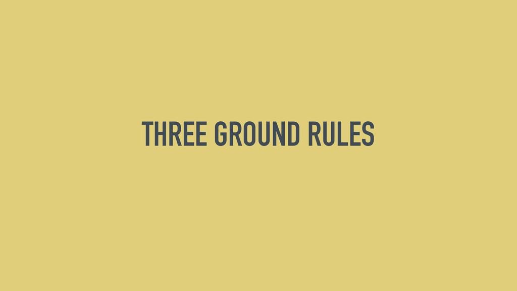 THREE GROUND RULES