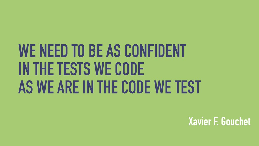 WE NEED TO BE AS CONFIDENT IN THE TESTS WE CODE...