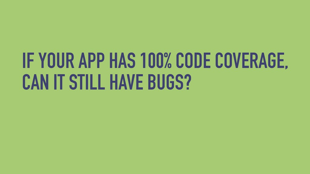 IF YOUR APP HAS 100% CODE COVERAGE, CAN IT STIL...