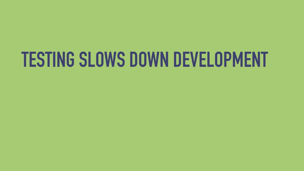 TESTING SLOWS DOWN DEVELOPMENT