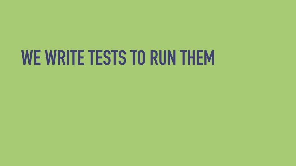 WE WRITE TESTS TO RUN THEM