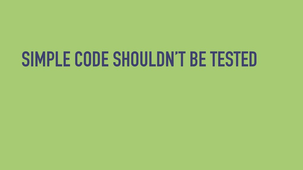 SIMPLE CODE SHOULDN'T BE TESTED