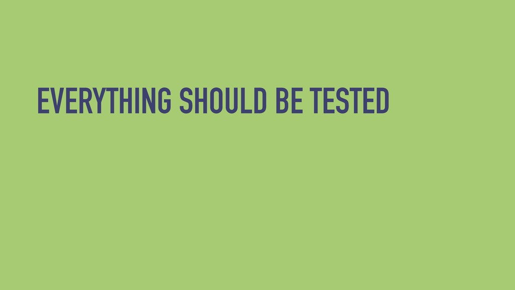 EVERYTHING SHOULD BE TESTED