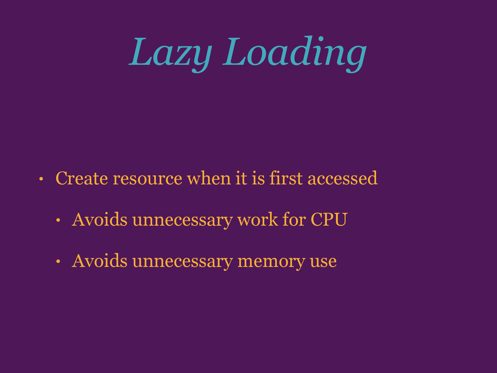 Lazy Loading • Create resource when it is first...