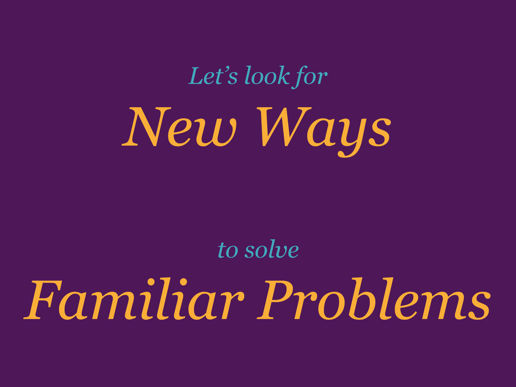 Familiar Problems New Ways to solve Let's look ...