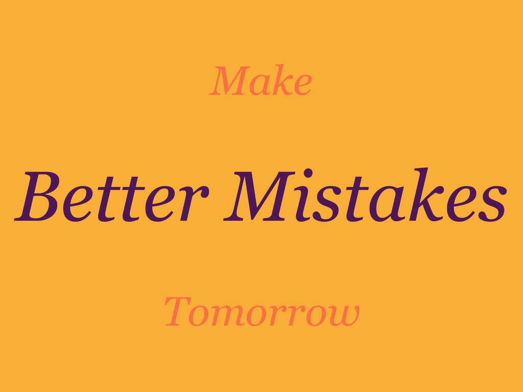 Better Mistakes Make Tomorrow