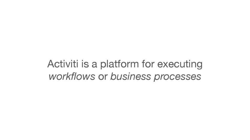 Activiti is a platform for executing   workflow...