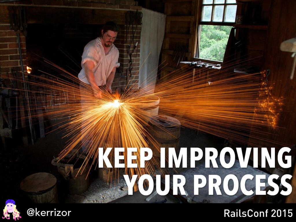 KEEP IMPROVING YOUR PROCESS @kerrizor RailsConf...