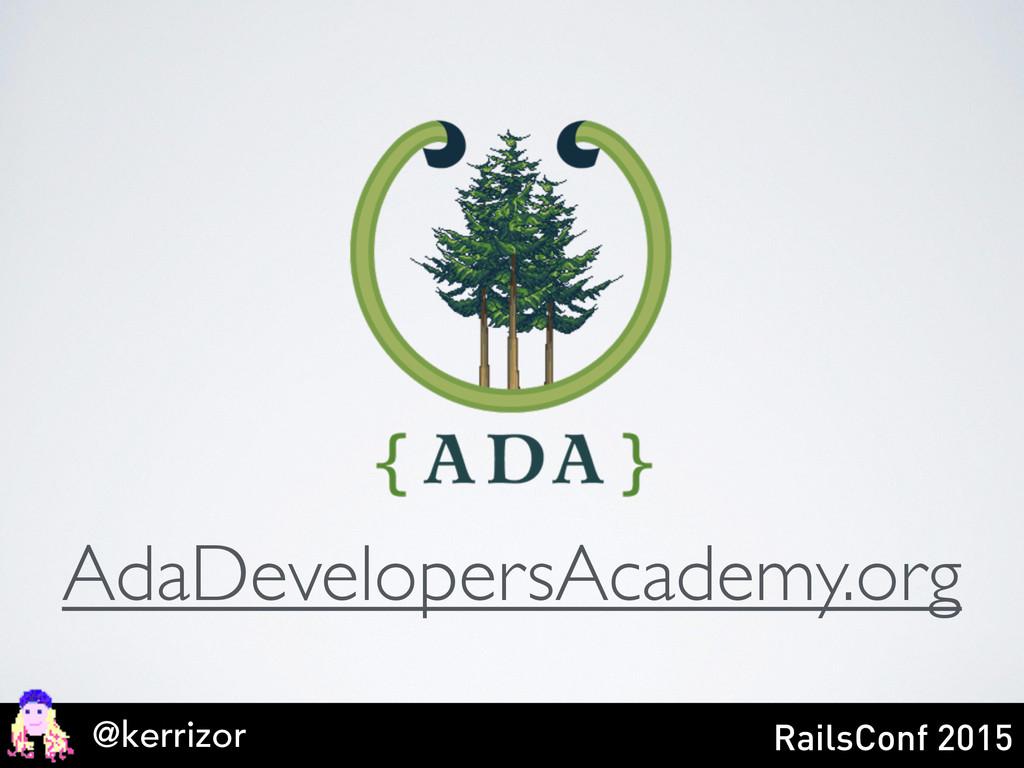AdaDevelopersAcademy.org @kerrizor RailsConf 20...