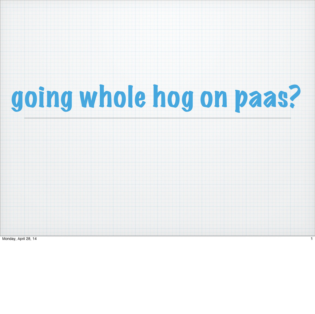 going whole hog on paas? 1 Monday, April 28, 14