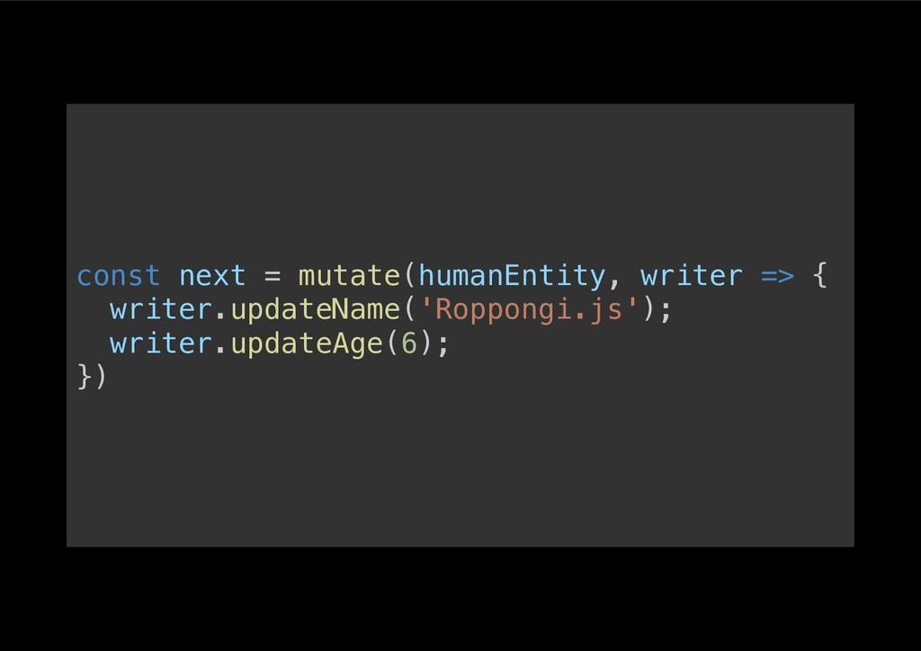 const next = mutate(humanEntity, writer => {! w...