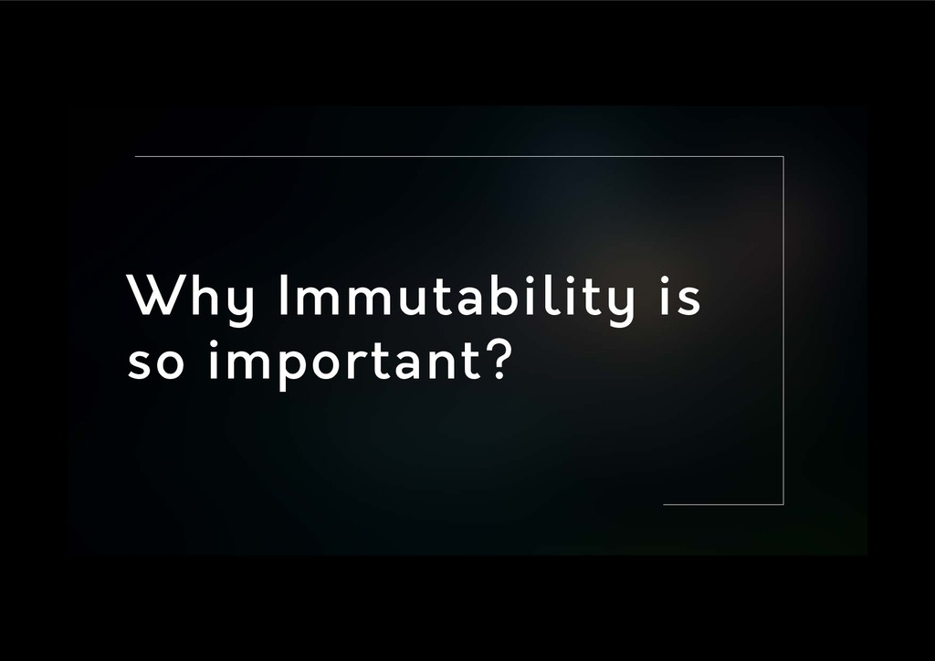 Why Immutability is so important?