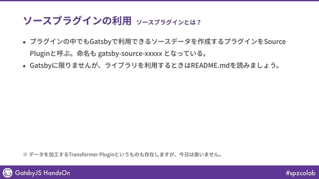 #spzcolab GatsbyJS HandsOn ソースプラグインの利⽤ • プラグインの...