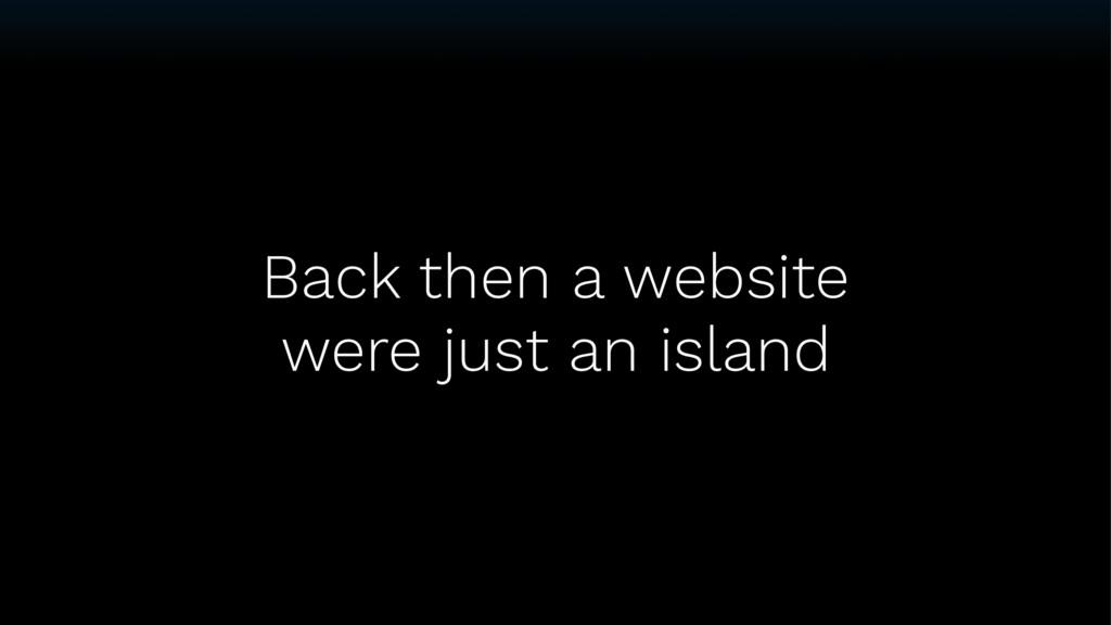 Back then a website were just an island